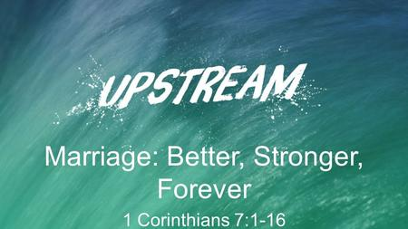 Marriage: Better, Stronger, Forever 1 Corinthians 7:1-16.