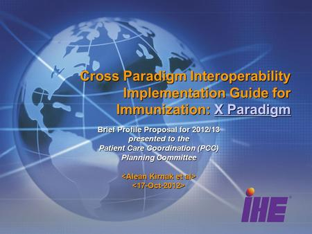 Cross Paradigm Interoperability Implementation Guide for Immunization: X Paradigm X ParadigmX Paradigm Brief Profile Proposal for 2012/13 presented to.