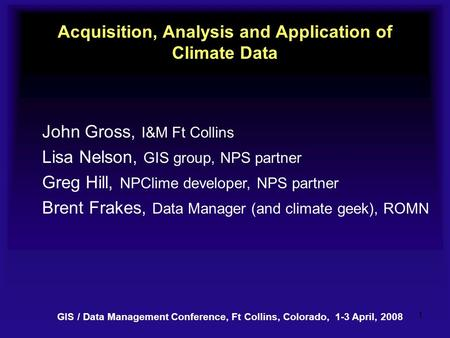 1 Acquisition, Analysis and Application of Climate Data John Gross, I&M Ft Collins Lisa Nelson, GIS group, NPS partner Greg Hill, NPClime developer, NPS.