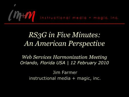 RS3G in Five Minutes: An American Perspective Web Services Harmonization Meeting Orlando, Florida USA | 12 February 2010 Jim Farmer instructional media.