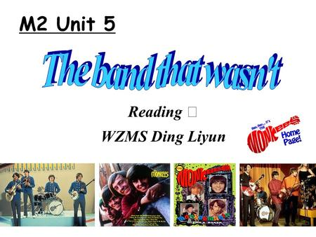 Reading Ⅱ WZMS Ding Liyun M2 Unit 5. How do people form a band ? A band will be formed when _________ meet together who _____ great importance ___ writing.