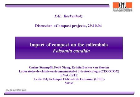 CS & KB, CECOTOX, EPFL Impact of compost on the collembola Folsomia candida Carine Staempfli, Fodé Niang, Kristin Becker van Slooten Laboratoire de chimie.