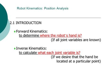 Robot Kinematics: Position Analysis 2.1 INTRODUCTION  Forward Kinematics: to determine where the robot ' s hand is? (If all joint variables are known)