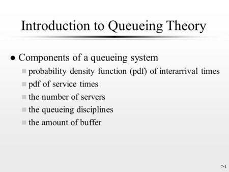 7-1 Introduction to Queueing Theory l Components of a queueing system n probability density function (pdf) of interarrival times n pdf of service times.
