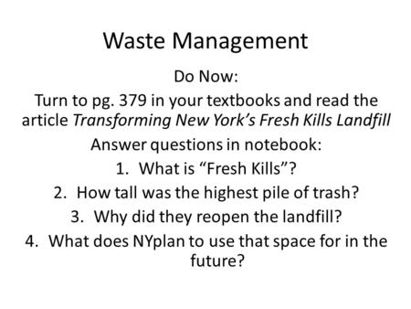 Waste Management Do Now: Turn to pg. 379 in your textbooks and read the article Transforming New York's Fresh Kills Landfill Answer questions in notebook: