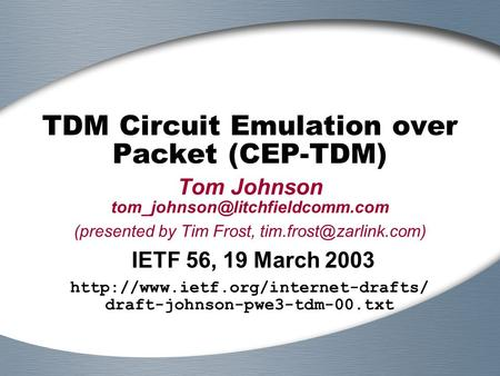 TDM Circuit Emulation over Packet (CEP-TDM) Tom Johnson (presented by Tim Frost, IETF 56, 19 March.