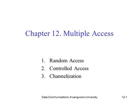 Data Communications, Kwangwoon University12-1 Chapter 12. Multiple Access 1.Random Access 2.Controlled Access 3.Channelization.
