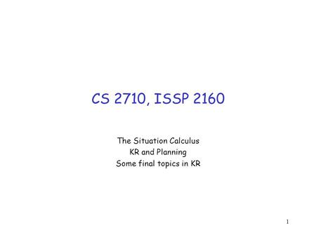 1 CS 2710, ISSP 2160 The Situation Calculus KR and Planning Some final topics in KR.