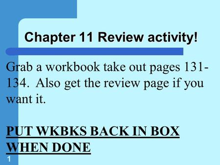 1 Chapter 11 Review activity! Grab a workbook take out pages 131- 134. Also get the review page if you want it. PUT WKBKS BACK IN BOX WHEN DONE.