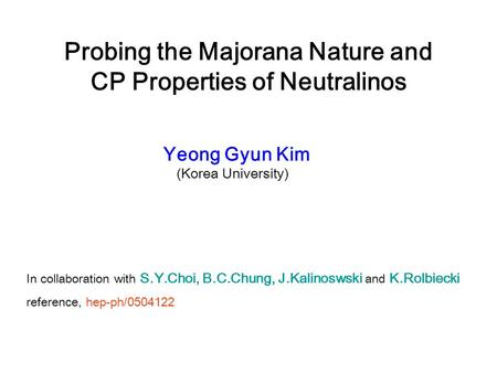 Probing the Majorana Nature and CP Properties of Neutralinos Yeong Gyun Kim (Korea University) In collaboration with S.Y.Choi, B.C.Chung, J.Kalinoswski.