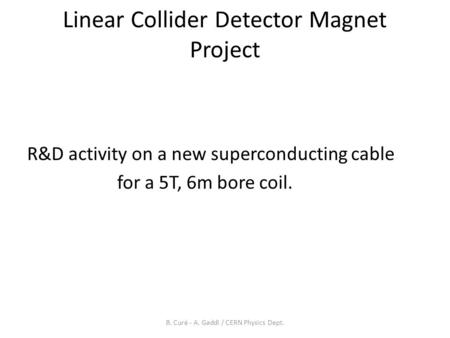 Linear Collider Detector Magnet Project R&D activity on a new superconducting cable for a 5T, 6m bore coil. B. Curé - A. Gaddi / CERN Physics Dept.