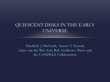 Elizabeth J. McGrath, Aurora Y. Kesseli, Arjen van der Wel, Eric Bell, Guillermo Barro and the CANDELS Collaboration QUIESCENT DISKS IN THE EARLY UNIVERSE.