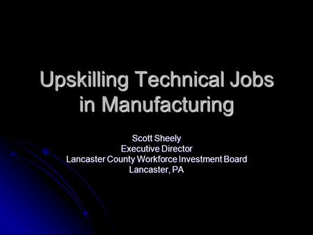Upskilling Technical Jobs in Manufacturing Scott Sheely Executive Director Lancaster County Workforce Investment Board Lancaster, PA.