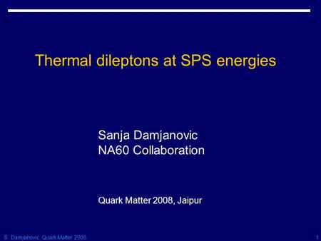 S. Damjanovic, Quark Matter 20081 Thermal dileptons at SPS energies Sanja Damjanovic NA60 Collaboration Quark Matter 2008, Jaipur.
