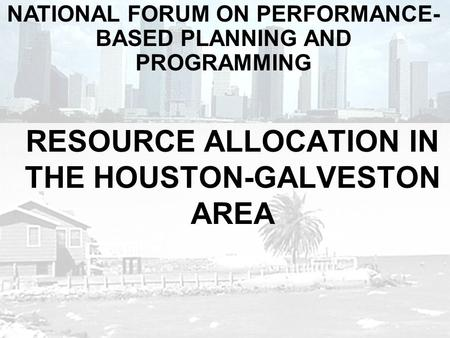 RESOURCE ALLOCATION IN THE HOUSTON-GALVESTON AREA NATIONAL FORUM ON PERFORMANCE- BASED PLANNING AND PROGRAMMING.