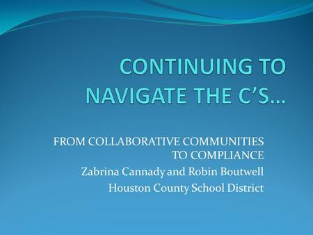 FROM COLLABORATIVE COMMUNITIES TO COMPLIANCE Zabrina Cannady and Robin Boutwell Houston County School District.