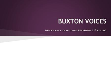 BUXTON VOICES B UXTON SCHOOL ' S STUDENT COUNCIL J OINT M EETING 21 ST M AY 2015.