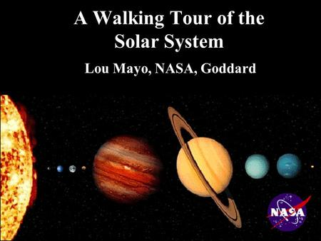 A Walking Tour of the Solar System Lou Mayo, NASA, Goddard.
