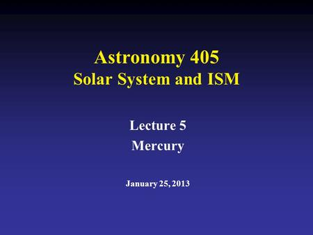 Astronomy 405 Solar System and ISM Lecture 5 Mercury January 25, 2013.