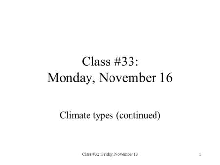 Class #32: Friday, November 131 Class #33: Monday, November 16 Climate types (continued)