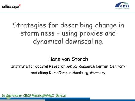 Page 1 Strategies for describing change in storminess – using proxies and dynamical downscaling. Hans von Storch Institute for Coastal Research, GKSS Research.