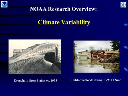 NOAA Research Overview: Climate Variability NOAA Climate Research: Climate Variability Drought in Great Plains, ca. 1935 California floods during 1998.