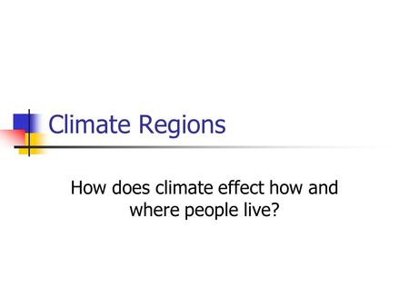 Climate Regions How does climate effect how and where people live?