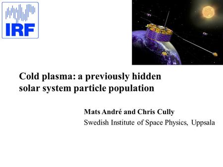 Cold plasma: a previously hidden solar system particle population Mats André and Chris Cully Swedish Institute of Space Physics, Uppsala.