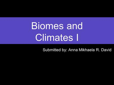 Biomes and Climates I Submitted by: Anna Mikhaela R. David.