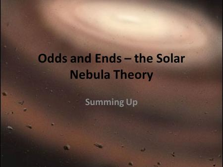 Odds and Ends – the Solar Nebula Theory Summing Up.