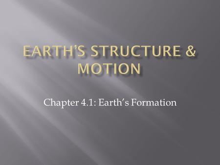 Chapter 4.1: Earth's Formation.  Earth formed from a whirling cloud of gas and debris into a multilayered sphere, which has since been losing heat.
