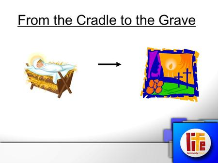 From the Cradle to the Grave. From the Cross to Pentecost.