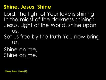 Shine, Jesus, Shine Lord, the light of Your love is shining In the midst of the darkness shining; Jesus, Light of the World, shine upon us. Set us free.