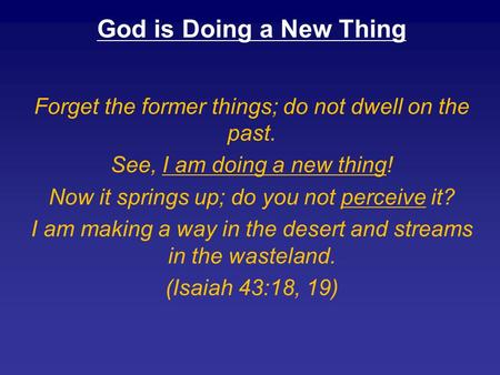 God is Doing a New Thing Forget the former things; do not dwell on the past. See, I am doing a new thing! Now it springs up; do you not perceive it? I.