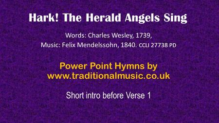 Hark! The Herald Angels Sing Words: Charles Wesley, 1739, Music: Felix Mendelssohn, 1840. CCLI 27738 PD Power Point Hymns by www.traditionalmusic.co.uk.