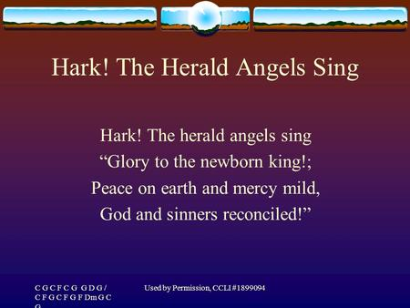 "C G C F C G G D G / C F G C F G F Dm G C G Used by Permission, CCLI #1899094 Hark! The Herald Angels Sing Hark! The herald angels sing ""Glory to the newborn."