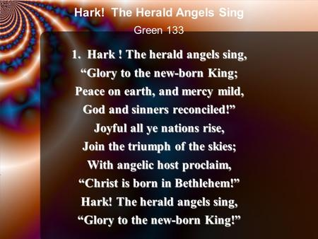 "1. Hark ! The herald angels sing, ""Glory to the new-born King; Peace on earth, and mercy mild, God and sinners reconciled!"" Joyful all ye nations rise,"
