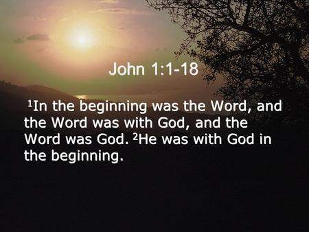 John 1:1-18 1 In the beginning was the Word, and the Word was with God, and the Word was God. 2 He was with God in the beginning.