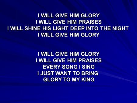 I WILL GIVE HIM GLORY I WILL GIVE HIM PRAISES I WILL SHINE HIS LIGHT DEEP INTO THE NIGHT I WILL GIVE HIM GLORY I WILL GIVE HIM PRAISES EVERY SONG I SING.