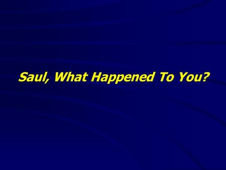 Saul, What Happened To You?. 2 Corinthians 5:17(NKJV) 17 Therefore, if anyone is in Christ, he is a new creation; old things have passed away; behold,