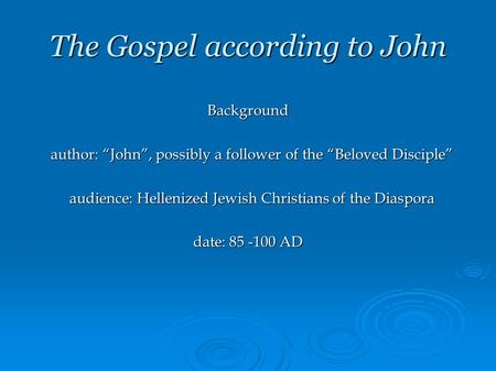 "The Gospel according to John Background author: ""John"", possibly a follower of the ""Beloved Disciple"" author: ""John"", possibly a follower of the ""Beloved."