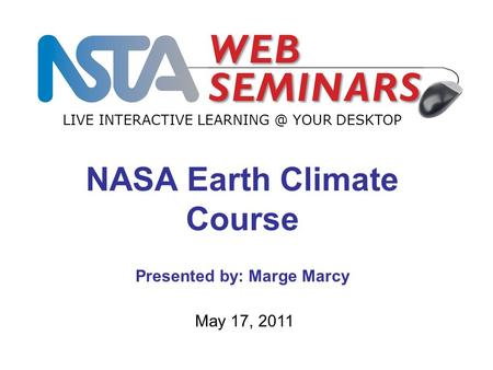 LIVE INTERACTIVE YOUR DESKTOP May 17, 2011 NASA Earth Climate Course Presented by: Marge Marcy.