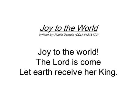 Joy to the World Written by: Public Domain (CCLI #1318472) Joy to the world! The Lord is come Let earth receive her King.