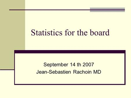 Statistics for the board September 14 th 2007 Jean-Sebastien Rachoin MD.