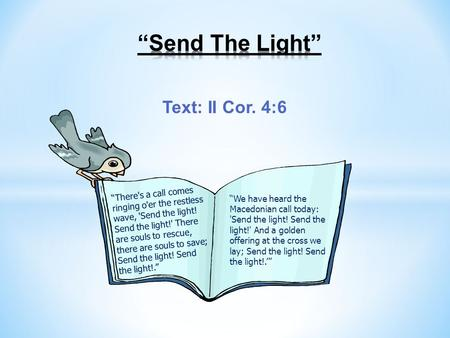 "Text: II Cor. 4:6 ""There's a call comes ringing o'er the restless wave, 'Send the light! Send the light!' There are souls to rescue, there are souls to."