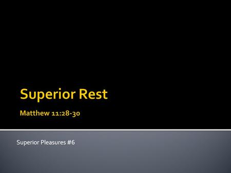 Superior Pleasures #6. Come to me, all you who are weary and burdened, and I will give you rest. Take my yoke upon you and learn from me, for I am gentle.
