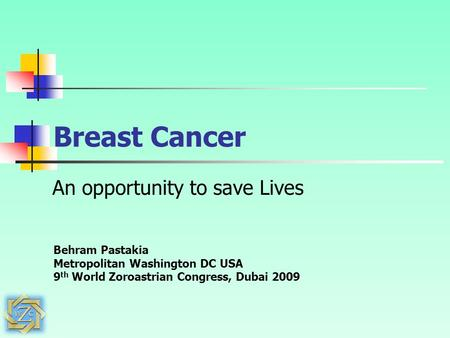 Breast Cancer An opportunity to save Lives Behram Pastakia Metropolitan Washington DC USA 9 th World Zoroastrian Congress, Dubai 2009.