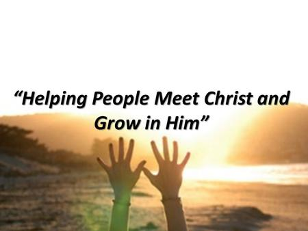 """Helping People Meet Christ and Grow in Him"". ""Unseen Joy"" Dave Klusacek March 9, 2014."