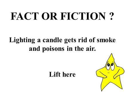 FACT OR FICTION ? Lighting a candle gets rid of smoke and poisons in the air. Lift here.