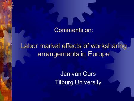 Comments on: Labor market effects of worksharing arrangements in Europe Jan van Ours Tilburg University.